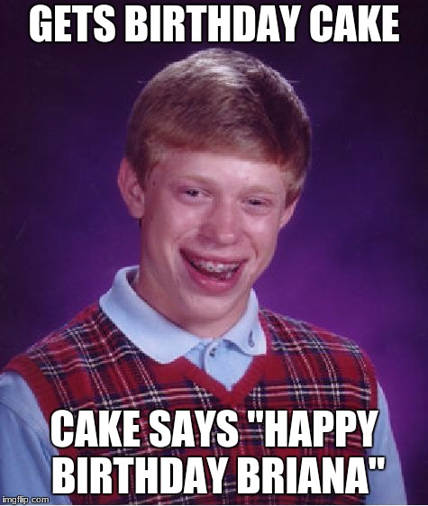 "Bad Luck Brian Meme | GETS BIRTHDAY CAKE CAKE SAYS ""HAPPY BIRTHDAY BRIANA"" 