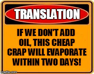TRANSLATION IF WE DON'T ADD OIL, THIS CHEAP CRAP WILL EVAPORATE WITHIN TWO DAYS! | made w/ Imgflip meme maker