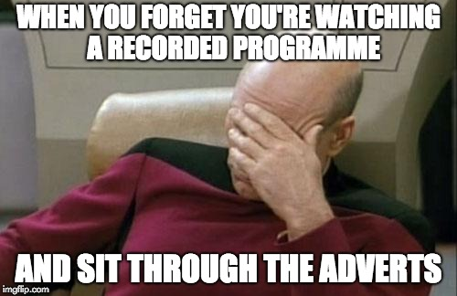 Captain Picard Facepalm Meme | WHEN YOU FORGET YOU'RE WATCHING  A RECORDED PROGRAMME AND SIT THROUGH THE ADVERTS | image tagged in memes,captain picard facepalm | made w/ Imgflip meme maker