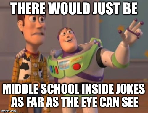 X, X Everywhere Meme | THERE WOULD JUST BE MIDDLE SCHOOL INSIDE JOKES AS FAR AS THE EYE CAN SEE | image tagged in memes,x x everywhere | made w/ Imgflip meme maker