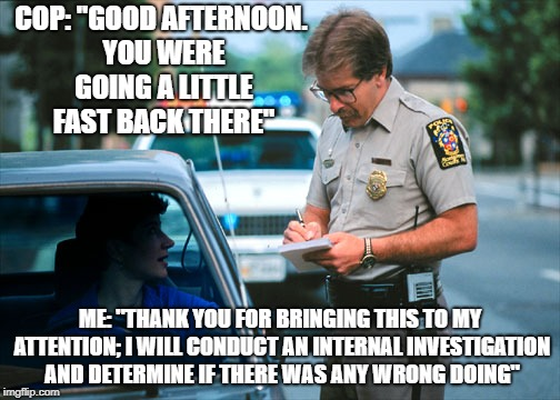 "Sounds about legit. | COP: ""GOOD AFTERNOON. YOU WERE GOING A LITTLE FAST BACK THERE"" ME: ""THANK YOU FOR BRINGING THIS TO MY ATTENTION; I WILL CONDUCT AN INTERNAL  