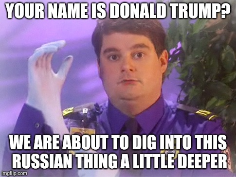 TSA Douche | YOUR NAME IS DONALD TRUMP? WE ARE ABOUT TO DIG INTO THIS RUSSIAN THING A LITTLE DEEPER | image tagged in memes,tsa douche | made w/ Imgflip meme maker