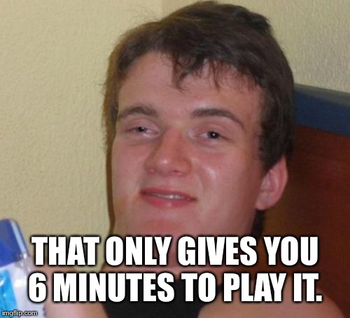 10 Guy Meme | THAT ONLY GIVES YOU 6 MINUTES TO PLAY IT. | image tagged in memes,10 guy | made w/ Imgflip meme maker