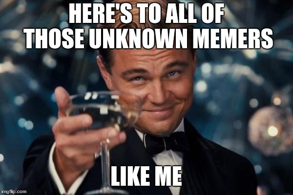 Leonardo Dicaprio Cheers Meme | HERE'S TO ALL OF THOSE UNKNOWN MEMERS LIKE ME | image tagged in memes,leonardo dicaprio cheers,memers,unknown memers,imgflip,average | made w/ Imgflip meme maker