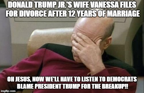 Captain Picard Facepalm Meme | DONALD TRUMP JR.'S WIFE VANESSA FILES FOR DIVORCE AFTER 12 YEARS OF MARRIAGE OH JESUS, NOW WE'LL HAVE TO LISTEN TO DEMOCRATS BLAME PRESIDENT | image tagged in memes,captain picard facepalm | made w/ Imgflip meme maker
