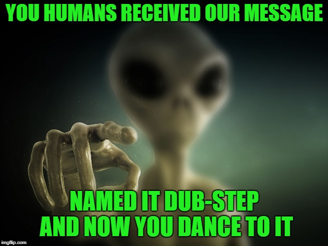 Drop the base | YOU HUMANS RECEIVED OUR MESSAGE NAMED IT DUB-STEP AND NOW YOU DANCE TO IT | image tagged in point alien | made w/ Imgflip meme maker