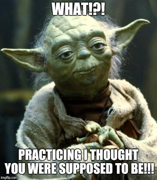 Star Wars Yoda Meme | WHAT!?! PRACTICING I THOUGHT YOU WERE SUPPOSED TO BE!!! | image tagged in memes,star wars yoda | made w/ Imgflip meme maker