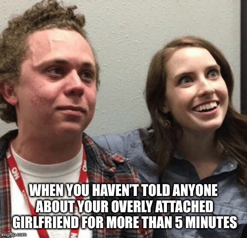 Real life imitating fart | WHEN YOU HAVEN'T TOLD ANYONE ABOUT YOUR OVERLY ATTACHED GIRLFRIEND FOR MORE THAN 5 MINUTES | image tagged in memes,overly attached girlfriend,trying to hold a fart next to a cute girl in class | made w/ Imgflip meme maker