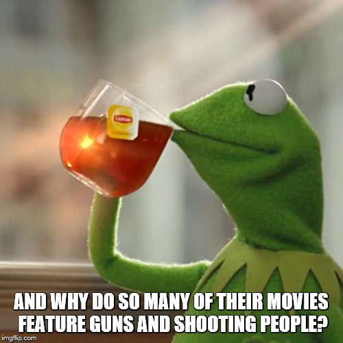But Thats None Of My Business Meme | AND WHY DO SO MANY OF THEIR MOVIES FEATURE GUNS AND SHOOTING PEOPLE? | image tagged in memes,but thats none of my business,kermit the frog | made w/ Imgflip meme maker