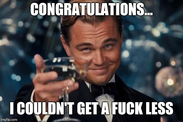 Leonardo Dicaprio Cheers Meme | CONGRATULATIONS... I COULDN'T GET A F**K LESS | image tagged in memes,leonardo dicaprio cheers | made w/ Imgflip meme maker