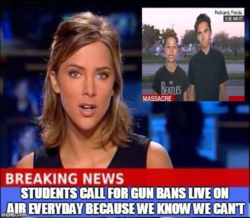 One more reason I never watch any mainstream media news | STUDENTS CALL FOR GUN BANS LIVE ON AIR EVERYDAY BECAUSE WE KNOW WE CAN'T | image tagged in breaking news,david hogg,parkland,teenagers,agenda,memes | made w/ Imgflip meme maker