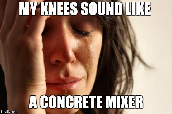 First World Problems Meme | MY KNEES SOUND LIKE A CONCRETE MIXER | image tagged in memes,first world problems | made w/ Imgflip meme maker