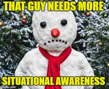 THAT GUY NEEDS MORE SITUATIONAL AWARENESS | made w/ Imgflip meme maker