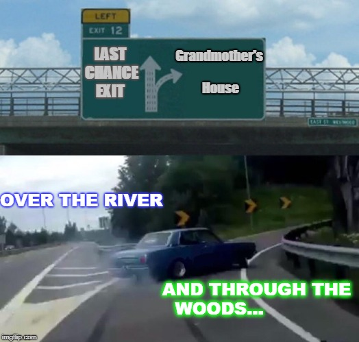 Left Exit 12 Off Ramp Meme | Grandmother's              House LAST CHANCE EXIT OVER THE RIVER AND THROUGH THE WOODS... | image tagged in memes,left exit 12 off ramp | made w/ Imgflip meme maker