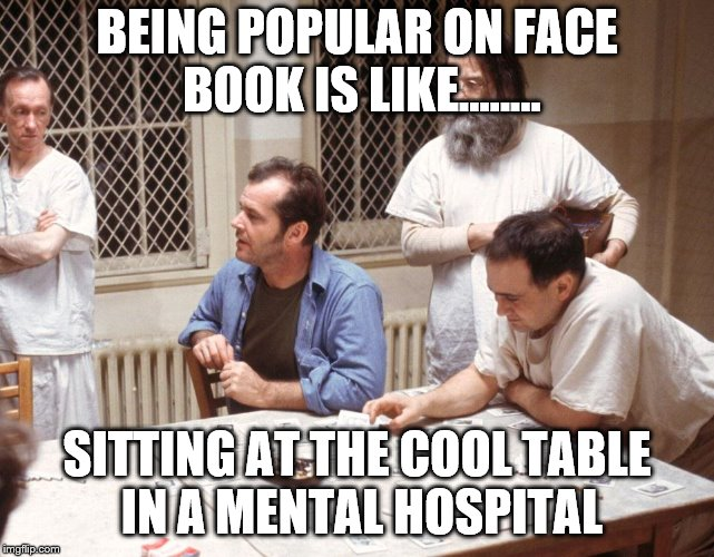 BEING POPULAR ON FACE BOOK IS LIKE........ SITTING AT THE COOL TABLE IN A MENTAL HOSPITAL | image tagged in cuckoo's nest | made w/ Imgflip meme maker