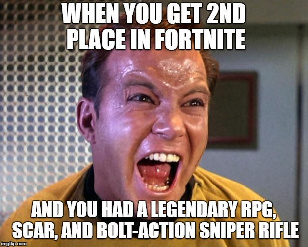 Captain Kirk Screaming | WHEN YOU GET 2ND PLACE IN FORTNITE AND YOU HAD A LEGENDARY RPG, SCAR, AND BOLT-ACTION SNIPER RIFLE | image tagged in captain kirk screaming | made w/ Imgflip meme maker