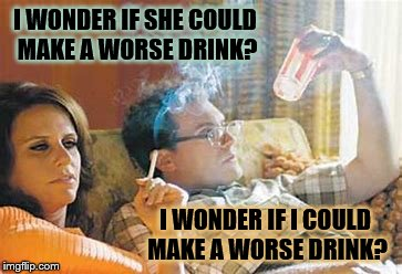 Couples | I WONDER IF SHE COULD MAKE A WORSE DRINK? I WONDER IF I COULD MAKE A WORSE DRINK? | image tagged in drink,couples | made w/ Imgflip meme maker