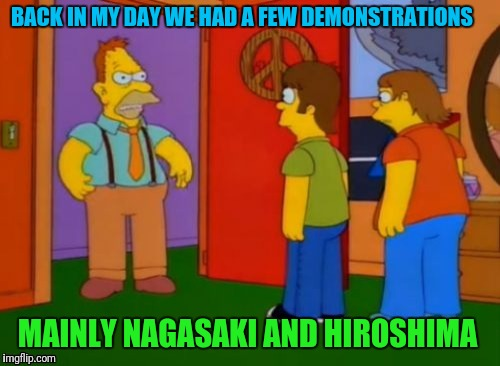 Protesting Burn  | BACK IN MY DAY WE HAD A FEW DEMONSTRATIONS MAINLY NAGASAKI AND HIROSHIMA | image tagged in the simpsons week,protesting | made w/ Imgflip meme maker