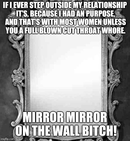 Mirror | IF I EVER STEP OUTSIDE MY RELATIONSHIP IT'S, BECAUSE I HAD AN PURPOSE, AND THAT'S WITH MOST WOMEN UNLESS YOU A FULL BLOWN CUT THROAT W**RE.  | image tagged in mirror | made w/ Imgflip meme maker
