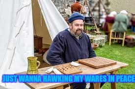 JUST WANNA HAWKING MY WARES IN PEACE | made w/ Imgflip meme maker