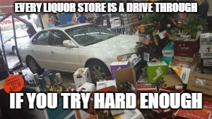 EVERY LIQUOR STORE IS A DRIVE THROUGH IF YOU TRY HARD ENOUGH | image tagged in car crash liquor store | made w/ Imgflip meme maker