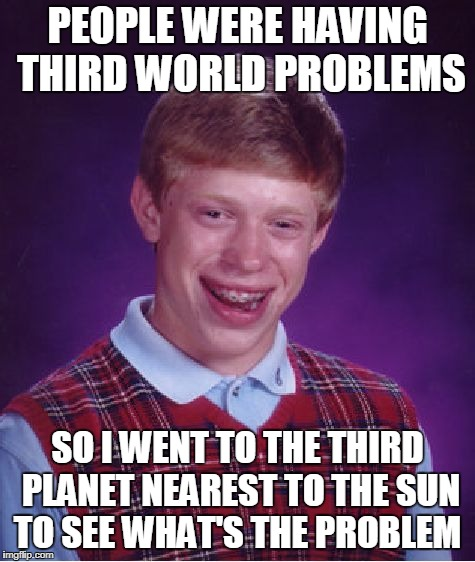 Bad Luck Brian Meme | PEOPLE WERE HAVING THIRD WORLD PROBLEMS SO I WENT TO THE THIRD PLANET NEAREST TO THE SUN TO SEE WHAT'S THE PROBLEM | image tagged in memes,bad luck brian | made w/ Imgflip meme maker