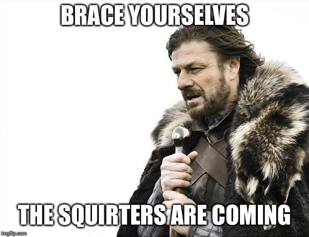 Brace Yourselves X is Coming Meme | BRACE YOURSELVES THE SQUIRTERS ARE COMING | image tagged in memes,brace yourselves x is coming | made w/ Imgflip meme maker