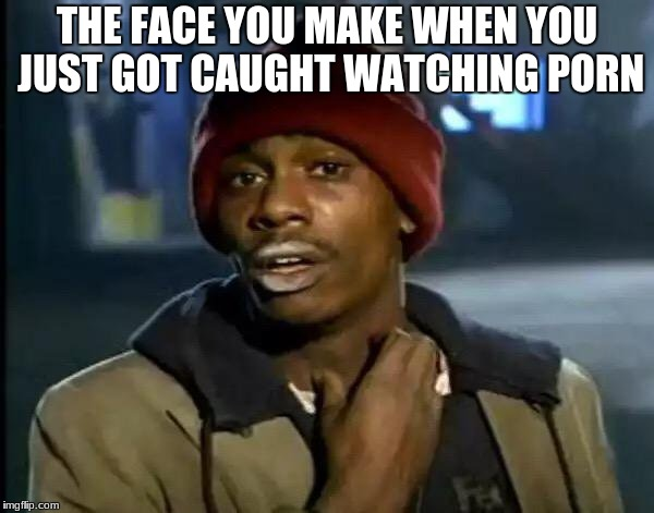Y'all Got Any More Of That Meme | THE FACE YOU MAKE WHEN YOU JUST GOT CAUGHT WATCHING PORN | image tagged in memes,y'all got any more of that | made w/ Imgflip meme maker