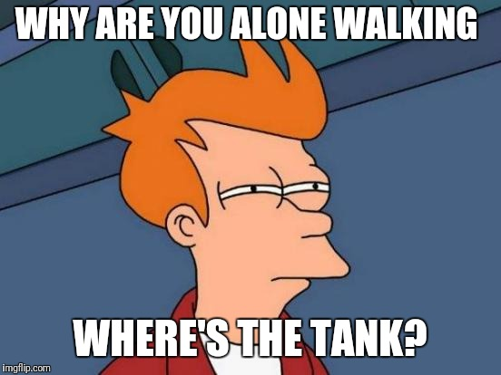 Futurama Fry Meme | WHY ARE YOU ALONE WALKING WHERE'S THE TANK? | image tagged in memes,futurama fry | made w/ Imgflip meme maker