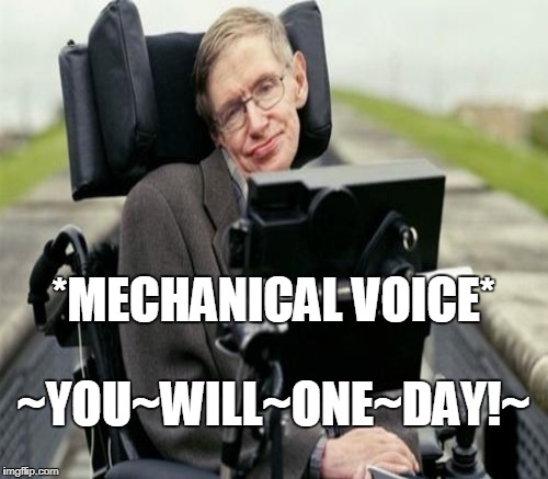 *MECHANICAL VOICE* ~YOU~WILL~ONE~DAY!~ | made w/ Imgflip meme maker