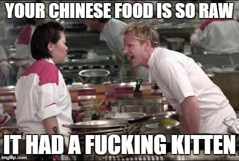 IS THE CAT IN THE KETTLE? | YOUR CHINESE FOOD IS SO RAW IT HAD A F**KING KITTEN | image tagged in memes,meme,gordon ramsay,angry chef gordon ramsay | made w/ Imgflip meme maker
