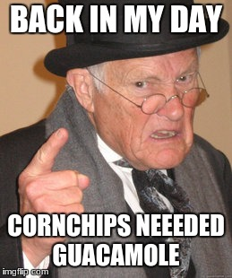 Back In My Day Meme | BACK IN MY DAY CORNCHIPS NEEEDED GUACAMOLE | image tagged in memes,back in my day | made w/ Imgflip meme maker
