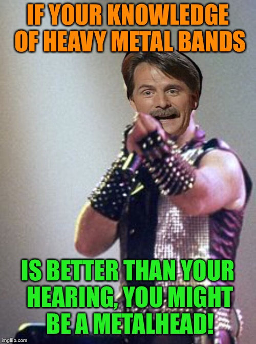 Metal Mania Week (March 9th-16th).  A PowerMetalhead & Dr. Doomsday180 Event! ...You might be a metalhead! | IF YOUR KNOWLEDGE OF HEAVY METAL BANDS IS BETTER THAN YOUR HEARING, YOU MIGHT BE A METALHEAD! | image tagged in metal mania week,heavy metal,powermetalhead,jeff foxworthy,judas priest,funny memes | made w/ Imgflip meme maker