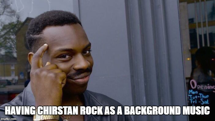 Roll Safe Think About It Meme | HAVING CHIRSTAN ROCK AS A BACKGROUND MUSIC | image tagged in memes,roll safe think about it | made w/ Imgflip meme maker