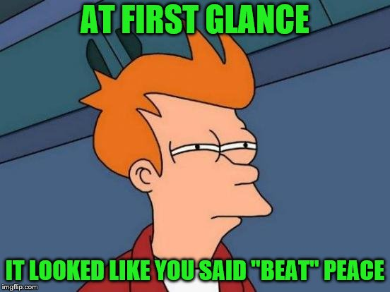 "Futurama Fry Meme | AT FIRST GLANCE IT LOOKED LIKE YOU SAID ""BEAT"" PEACE 
