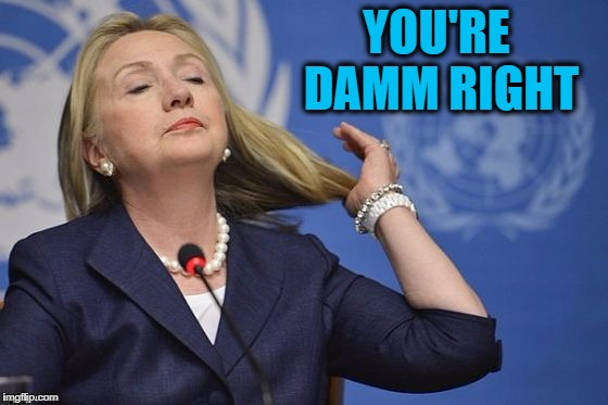 Hillary | YOU'RE DAMM RIGHT | image tagged in hillary | made w/ Imgflip meme maker