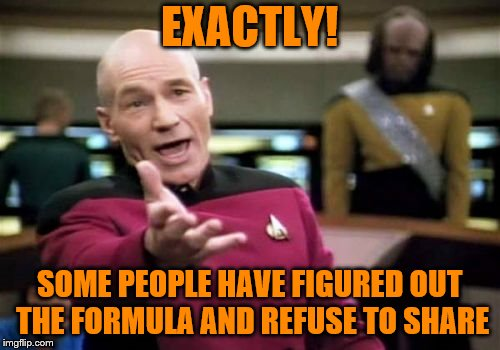Picard Wtf Meme | EXACTLY! SOME PEOPLE HAVE FIGURED OUT THE FORMULA AND REFUSE TO SHARE | image tagged in memes,picard wtf | made w/ Imgflip meme maker
