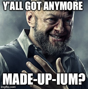 Y'ALL GOT ANYMORE MADE-UP-IUM? | made w/ Imgflip meme maker