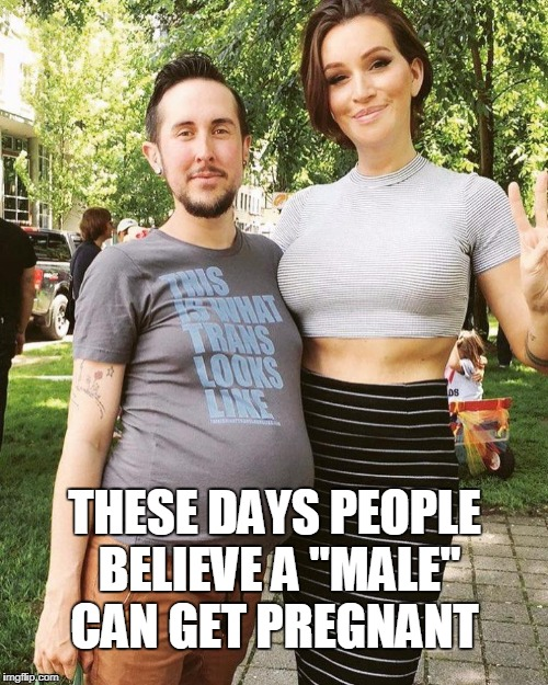 "THESE DAYS PEOPLE BELIEVE A ""MALE"" CAN GET PREGNANT 