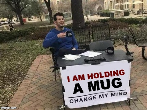 Change My Mind Meme | I AM HOLDING A MUG | image tagged in change my mind,i am holding a mug | made w/ Imgflip meme maker