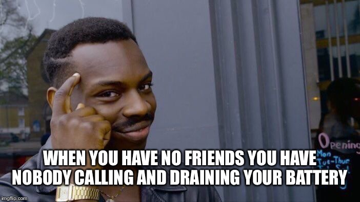 Roll Safe Think About It Meme | WHEN YOU HAVE NO FRIENDS YOU HAVE NOBODY CALLING AND DRAINING YOUR BATTERY | image tagged in memes,roll safe think about it | made w/ Imgflip meme maker