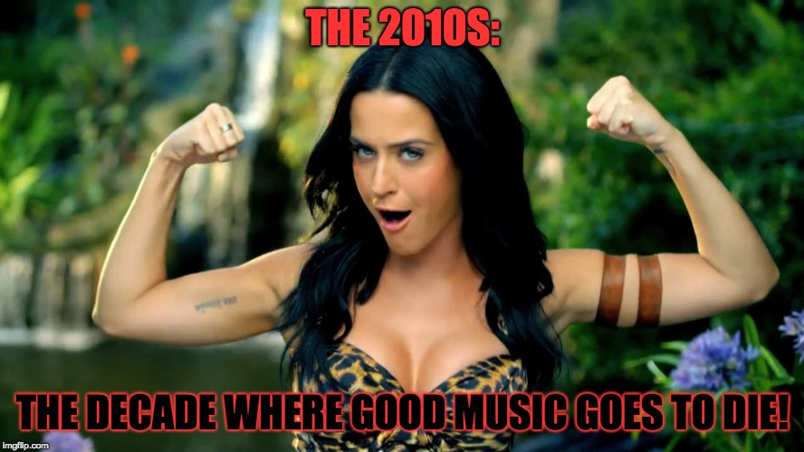 The 2010s in a Musical Nutshell: aka. 2010s Mainstream Music Sucks | THE 2010S: THE DECADE WHERE GOOD MUSIC GOES TO DIE! | image tagged in memes,funny,music,pop music,pop music sucks,rock music | made w/ Imgflip meme maker