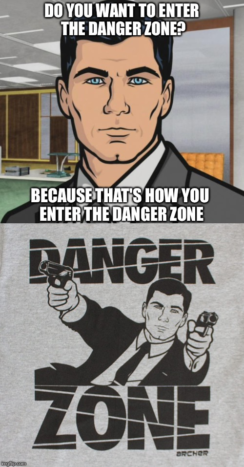 Hey, I think that pics cool. | DO YOU WANT TO ENTER THE DANGER ZONE? BECAUSE THAT'S HOW YOU ENTER THE DANGER ZONE | image tagged in archer,memes,funny,danger zone | made w/ Imgflip meme maker