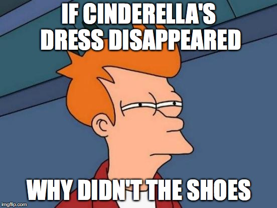 Futurama Fry Meme | IF CINDERELLA'S DRESS DISAPPEARED WHY DIDN'T THE SHOES | image tagged in memes,futurama fry | made w/ Imgflip meme maker