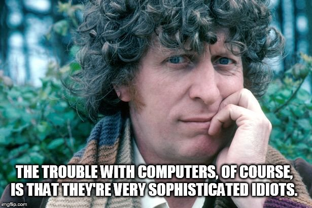 THE TROUBLE WITH COMPUTERS, OF COURSE, IS THAT THEY'RE VERY SOPHISTICATED IDIOTS. | image tagged in tom baker doctor who | made w/ Imgflip meme maker