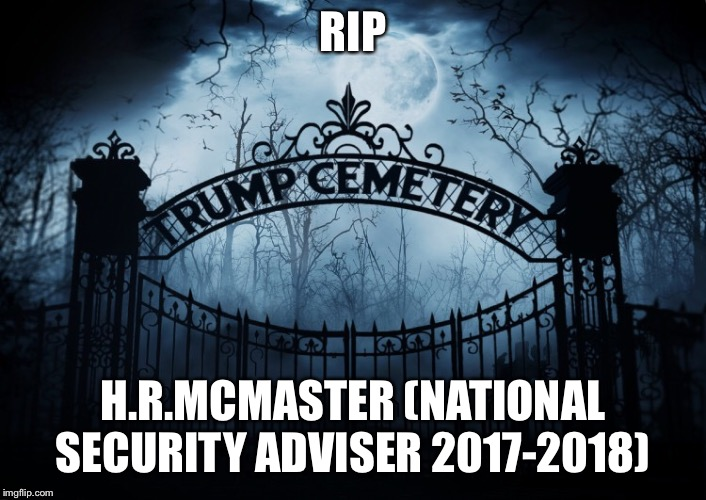 Rip H.R. Mcmaster | RIP H.R.MCMASTER (NATIONAL SECURITY ADVISER 2017-2018) | image tagged in national security adviser,hrmcmaster,donald trump,rip,trumps administration | made w/ Imgflip meme maker