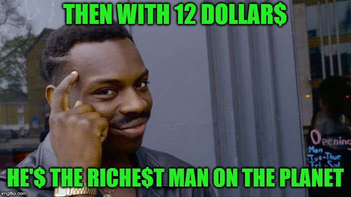 Roll Safe Think About It Meme | THEN WITH 12 DOLLAR$ HE'$ THE RICHE$T MAN ON THE PLANET | image tagged in memes,roll safe think about it | made w/ Imgflip meme maker
