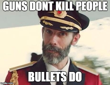 Guns Dont Kill | GUNS DONT KILL PEOPLE BULLETS DO | image tagged in captain obvious | made w/ Imgflip meme maker