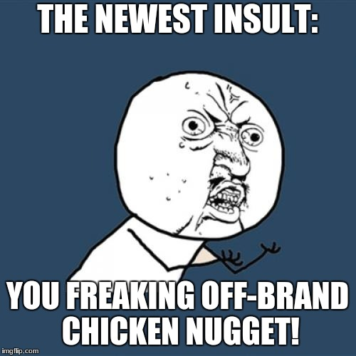 the newest insult | THE NEWEST INSULT: YOU FREAKING OFF-BRAND CHICKEN NUGGET! | image tagged in memes,y u no,insults,news | made w/ Imgflip meme maker