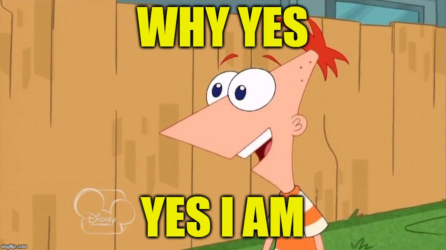 Phineas | WHY YES YES I AM | image tagged in phineas | made w/ Imgflip meme maker